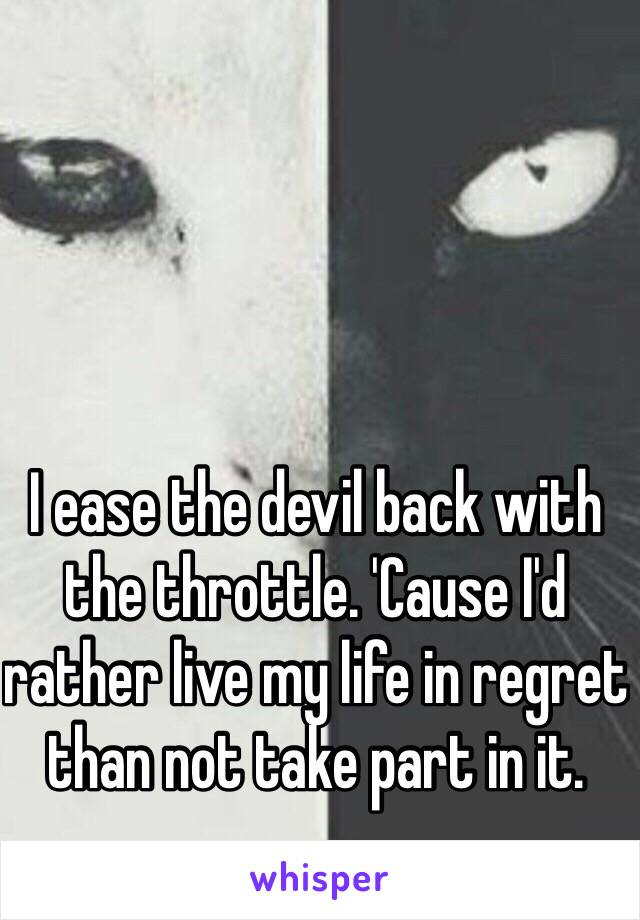 I ease the devil back with the throttle. 'Cause I'd rather live my life in regret than not take part in it.