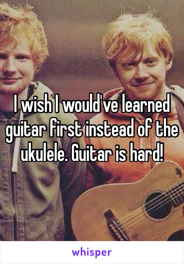 I wish I would've learned guitar first instead of the ukulele. Guitar is hard!