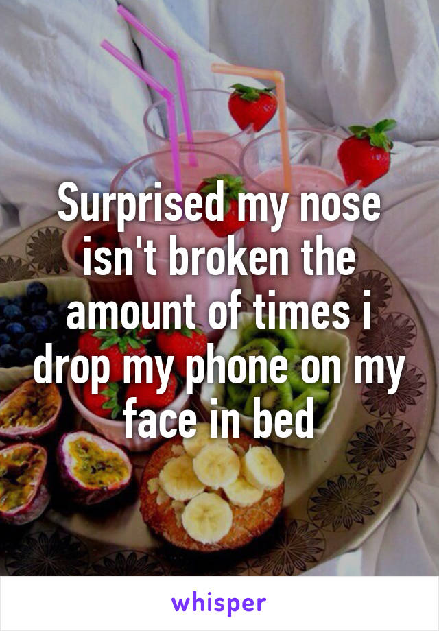 Surprised my nose isn't broken the amount of times i drop my phone on my face in bed