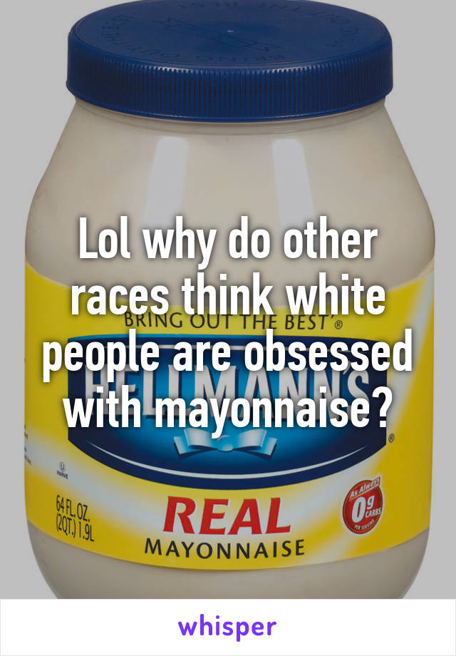 Lol why do other races think white people are obsessed with mayonnaise?