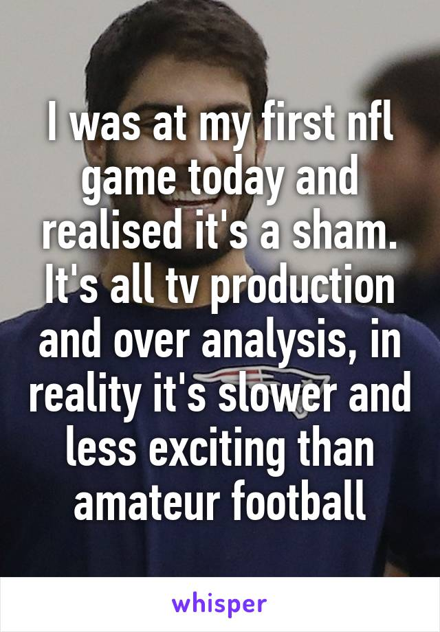 I was at my first nfl game today and realised it's a sham. It's all tv production and over analysis, in reality it's slower and less exciting than amateur football