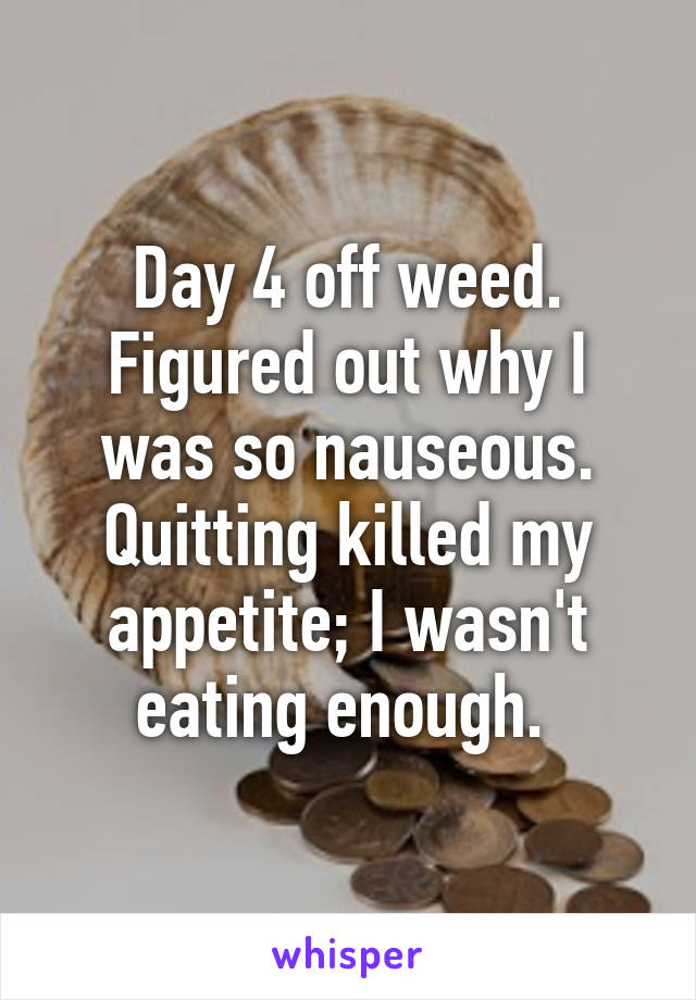 Day 4 off weed. Figured out why I was so nauseous. Quitting killed my appetite; I wasn't eating enough.