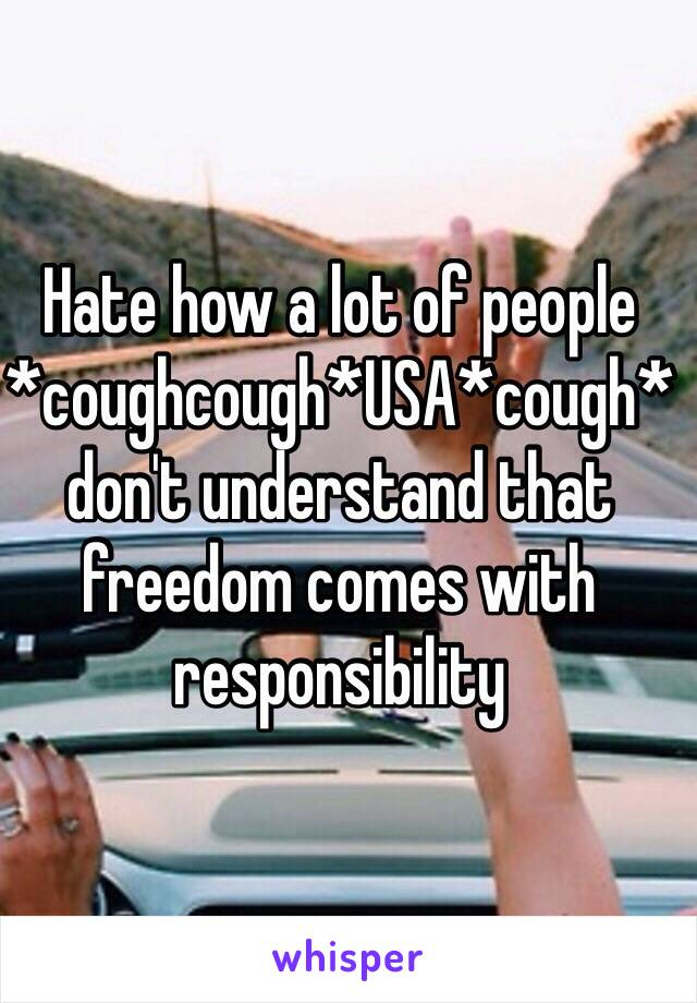 Hate how a lot of people *coughcough*USA*cough* don't understand that freedom comes with responsibility