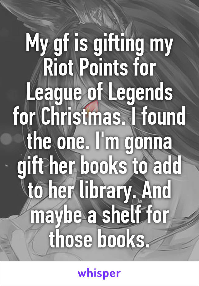 My gf is gifting my Riot Points for League of Legends for Christmas. I found the one. I'm gonna gift her books to add to her library. And maybe a shelf for those books.