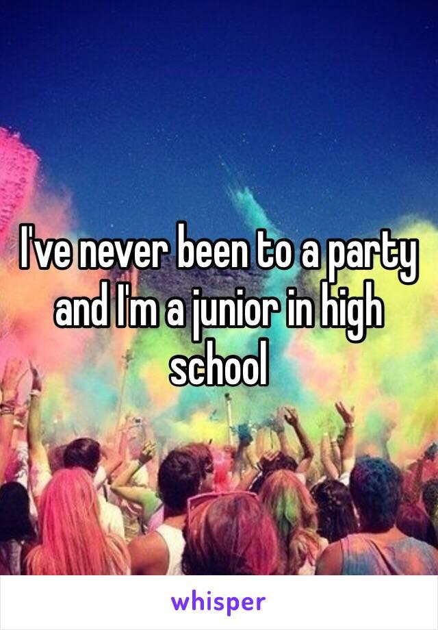 I've never been to a party and I'm a junior in high school