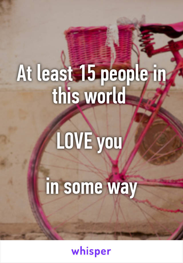 At least 15 people in this world   LOVE you   in some way