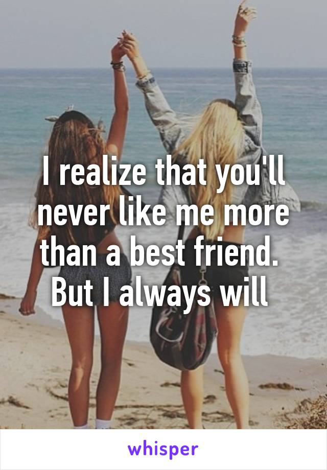 I realize that you'll never like me more than a best friend.  But I always will