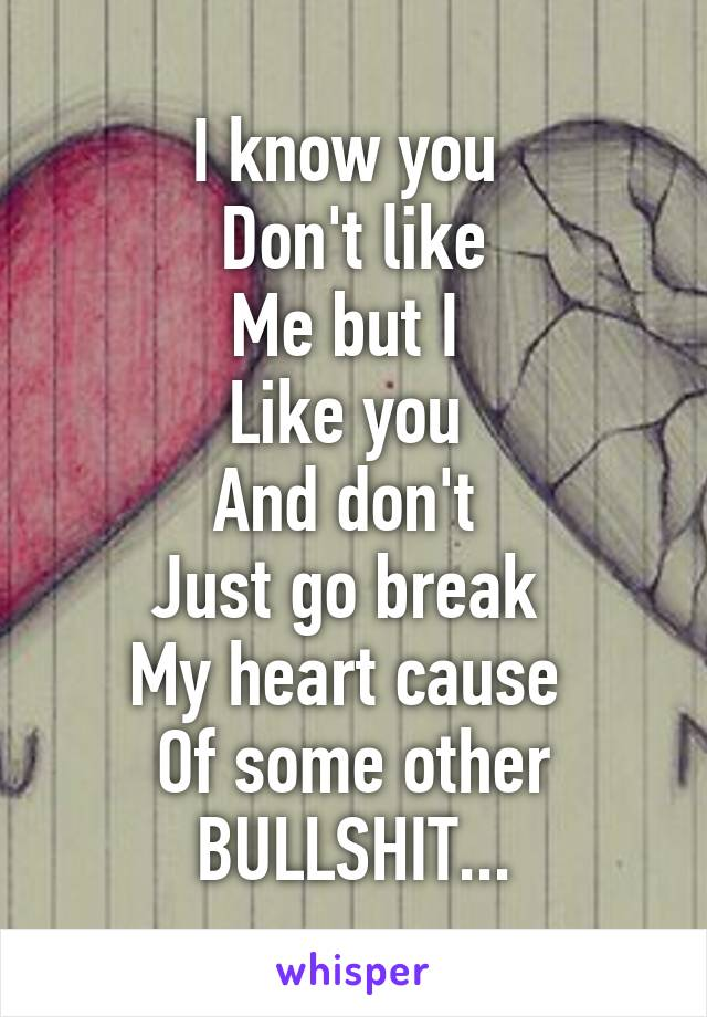 I know you  Don't like Me but I  Like you  And don't  Just go break  My heart cause  Of some other BULLSHIT...