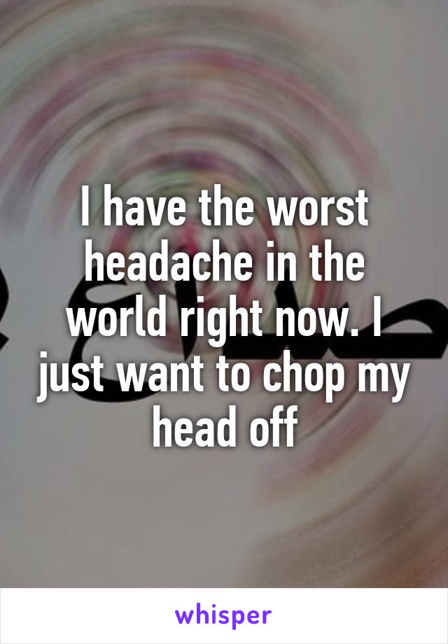 I have the worst headache in the world right now. I just want to chop my head off