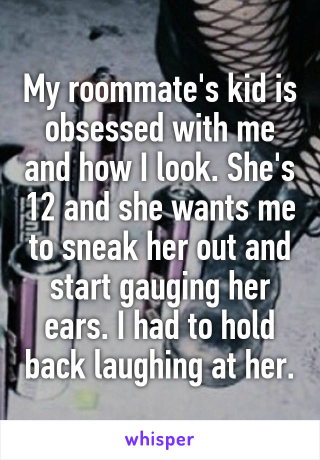My roommate's kid is obsessed with me and how I look. She's 12 and she wants me to sneak her out and start gauging her ears. I had to hold back laughing at her.