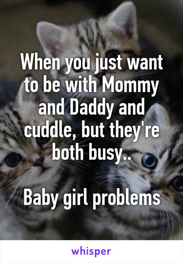 When you just want to be with Mommy and Daddy and cuddle, but they're both busy..  Baby girl problems