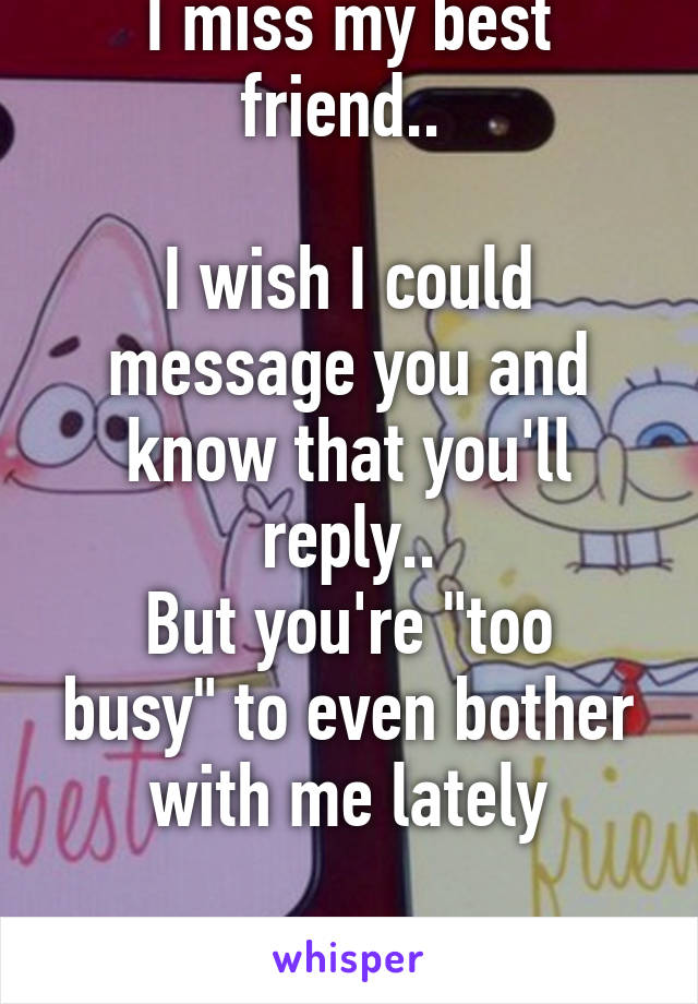 "I miss my best friend..   I wish I could message you and know that you'll reply.. But you're ""too busy"" to even bother with me lately"