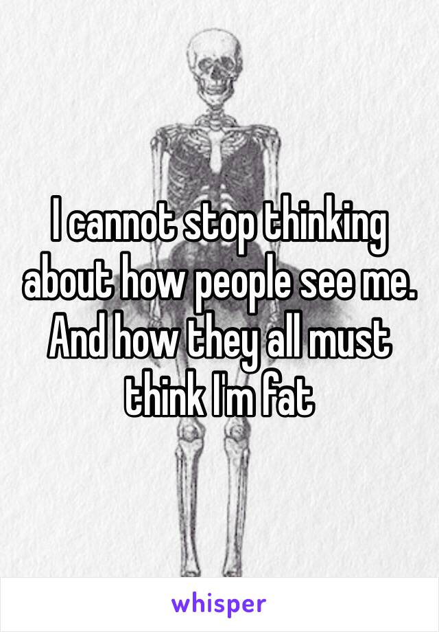 I cannot stop thinking about how people see me. And how they all must think I'm fat
