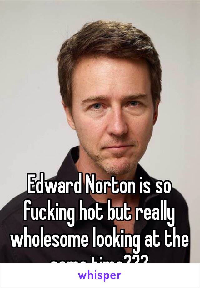 Edward Norton is so fucking hot but really wholesome looking at the same time???
