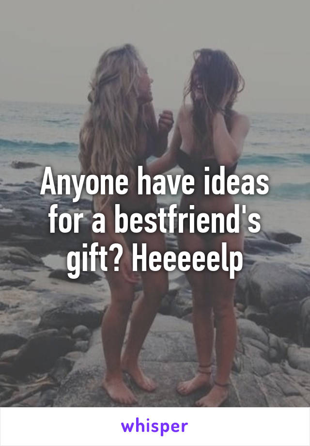 Anyone have ideas for a bestfriend's gift? Heeeeelp
