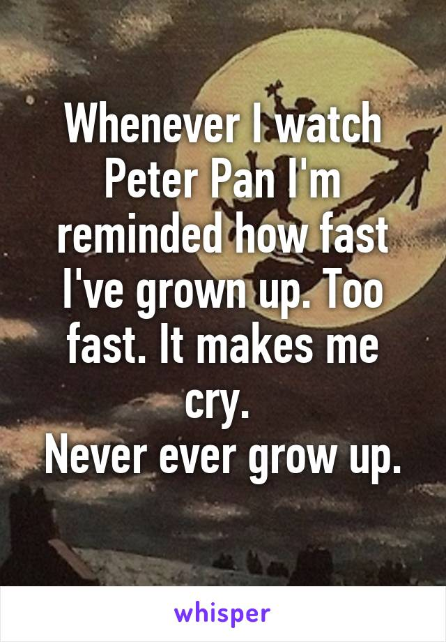 Whenever I watch Peter Pan I'm reminded how fast I've grown up. Too fast. It makes me cry.  Never ever grow up.