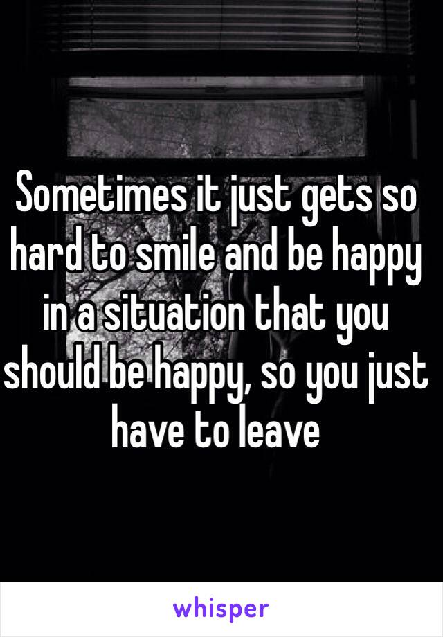 Sometimes it just gets so hard to smile and be happy in a situation that you should be happy, so you just have to leave