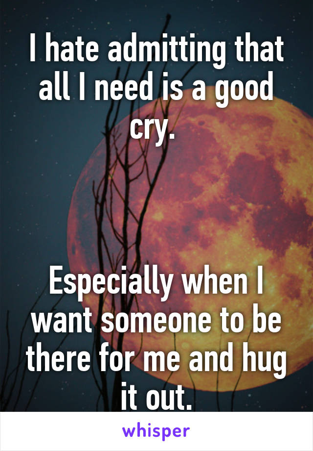 I hate admitting that all I need is a good cry.     Especially when I want someone to be there for me and hug it out.