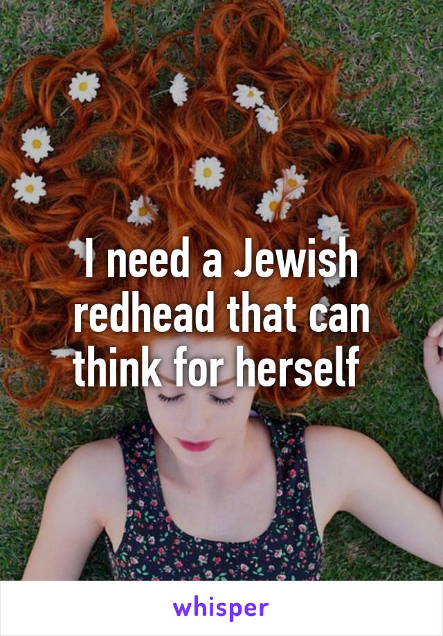 I need a Jewish redhead that can think for herself