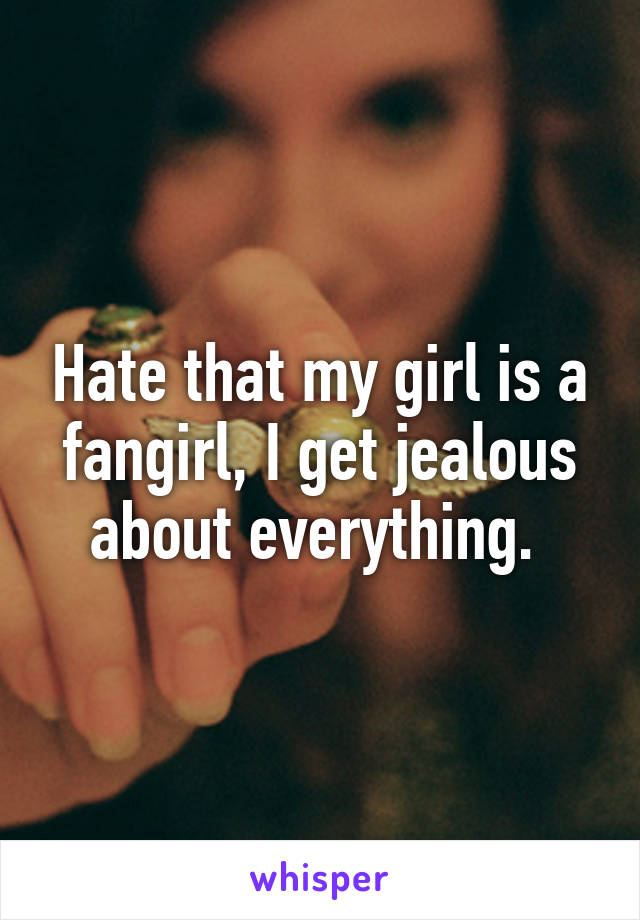 Hate that my girl is a fangirl, I get jealous about everything.