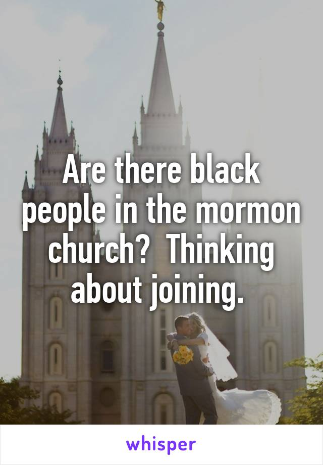 Are there black people in the mormon church?  Thinking about joining.