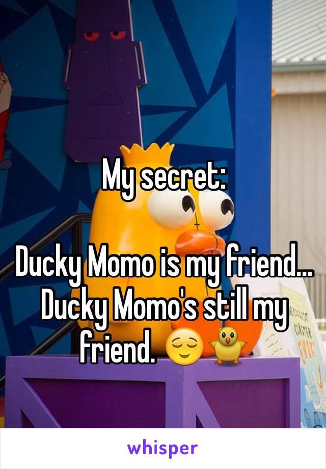 My secret:  Ducky Momo is my friend... Ducky Momo's still my friend. 😌🐥