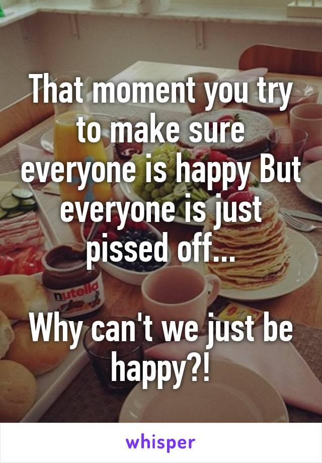 That moment you try to make sure everyone is happy But everyone is just pissed off...  Why can't we just be happy?!