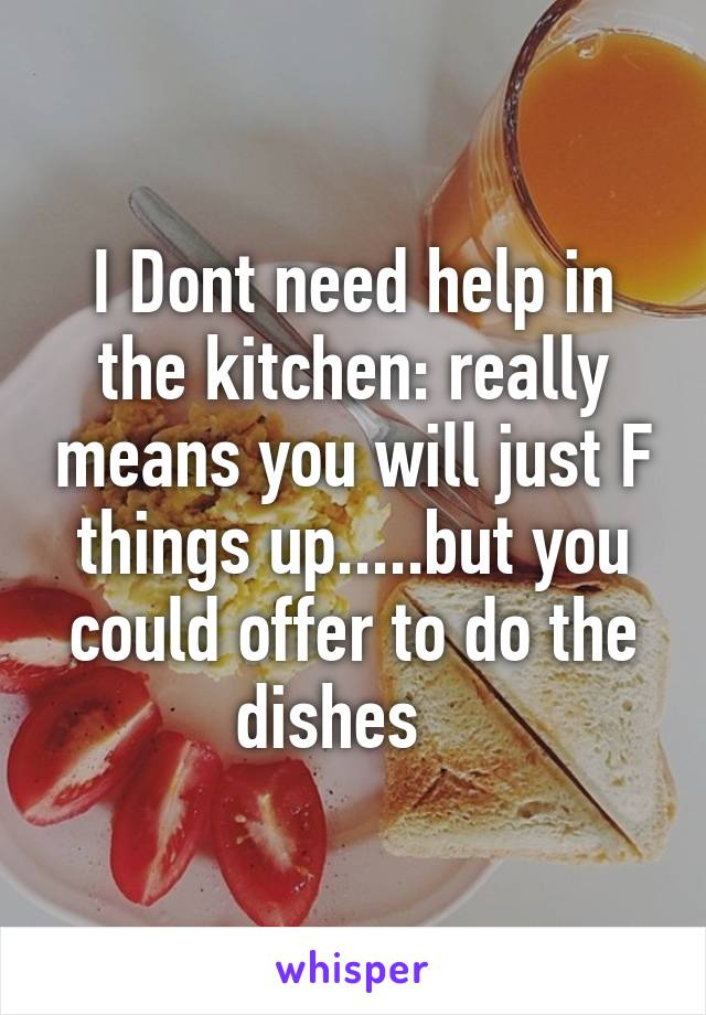 I Dont need help in the kitchen: really means you will just F things up.....but you could offer to do the dishes