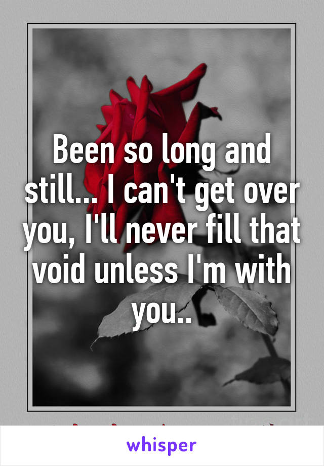 Been so long and still... I can't get over you, I'll never fill that void unless I'm with you..