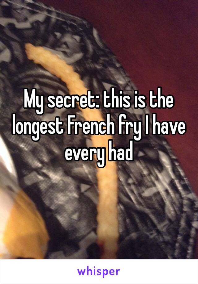 My secret: this is the longest French fry I have every had
