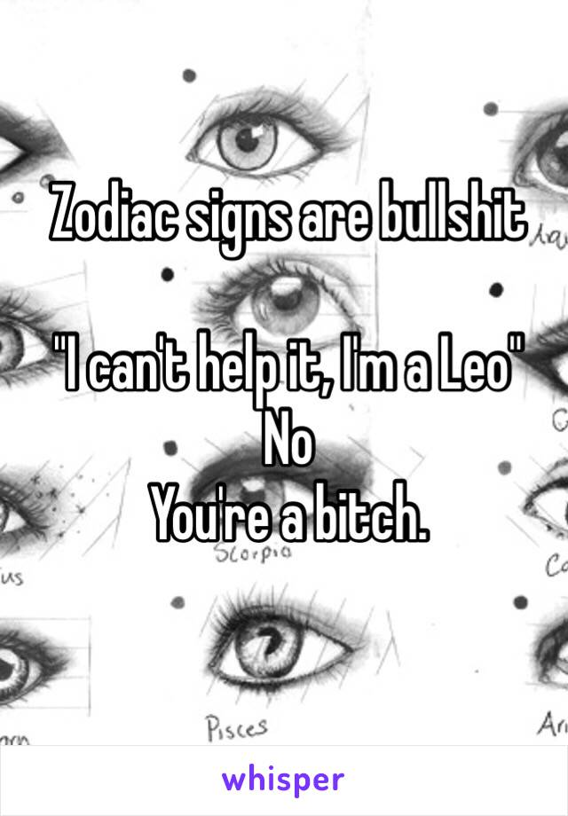 """Zodiac signs are bullshit  """"I can't help it, I'm a Leo"""" No You're a bitch."""