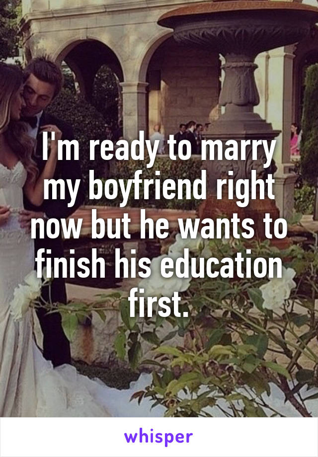 I'm ready to marry my boyfriend right now but he wants to finish his education first.