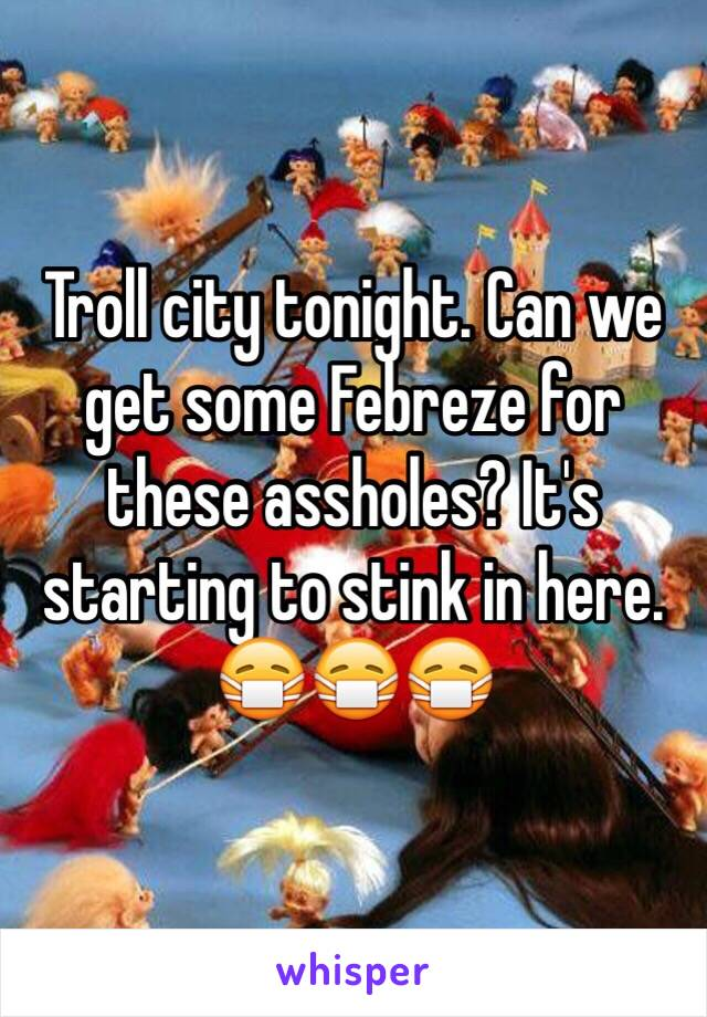 Troll city tonight. Can we get some Febreze for these assholes? It's starting to stink in here. 😷😷😷