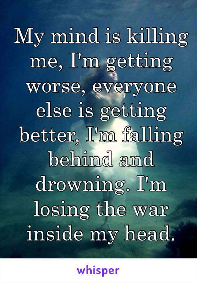 My mind is killing me, I'm getting worse, everyone else is getting better, I'm falling behind and drowning. I'm losing the war inside my head.