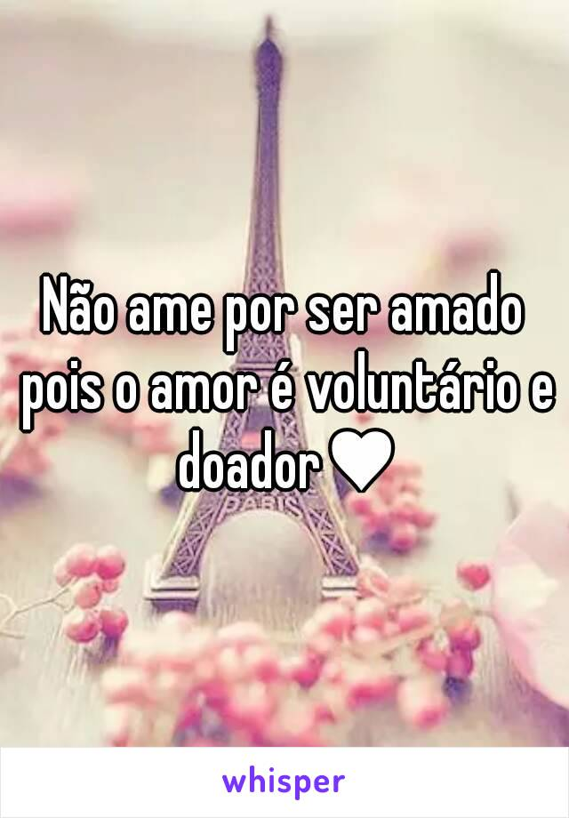 Não ame por ser amado pois o amor é voluntário e doador♥