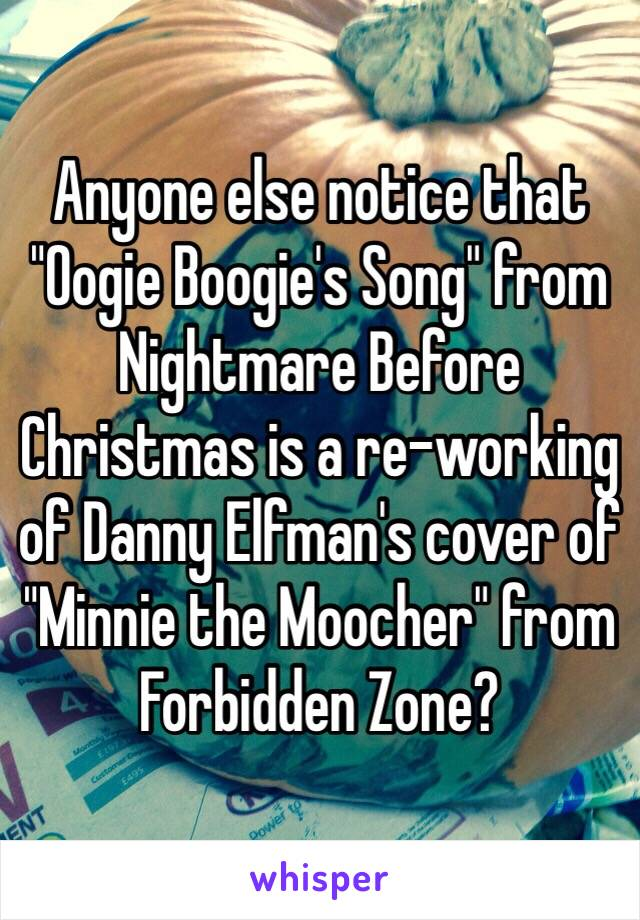 """Anyone else notice that """"Oogie Boogie's Song"""" from Nightmare Before Christmas is a re-working of Danny Elfman's cover of """"Minnie the Moocher"""" from Forbidden Zone?"""