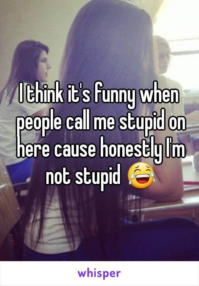 I think it's funny when people call me stupid on here cause honestly I'm not stupid 😂