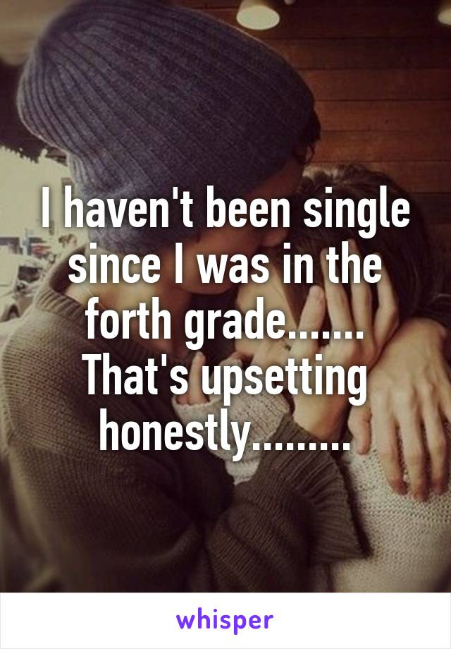 I haven't been single since I was in the forth grade....... That's upsetting honestly.........