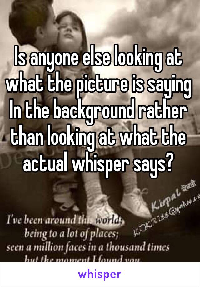 Is anyone else looking at what the picture is saying In the background rather than looking at what the actual whisper says?