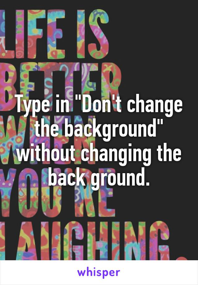 """Type in """"Don't change the background"""" without changing the back ground."""