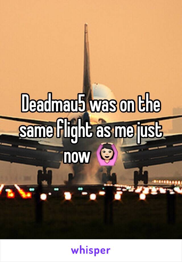 Deadmau5 was on the same flight as me just now 🙆🏻
