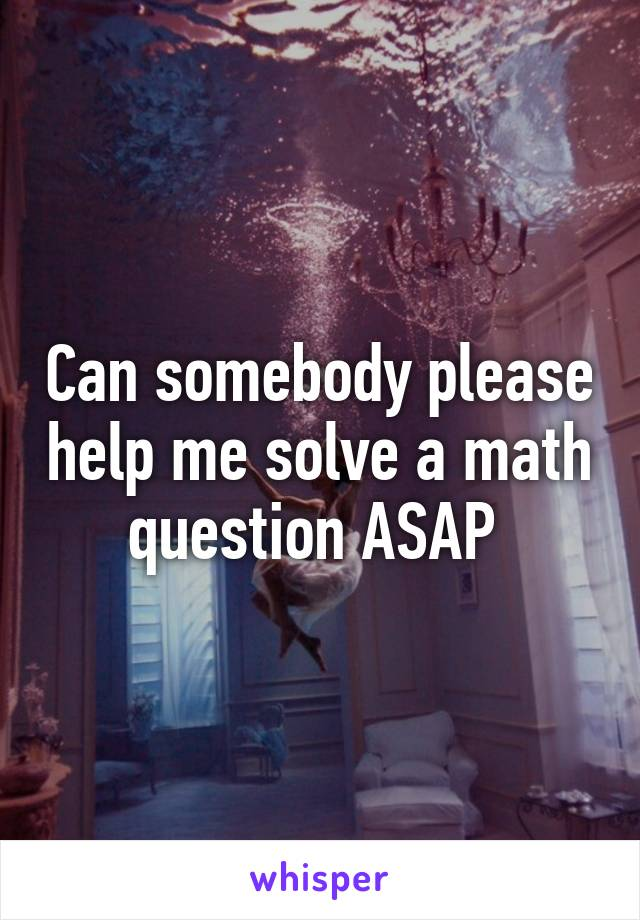 Can somebody please help me solve a math question ASAP
