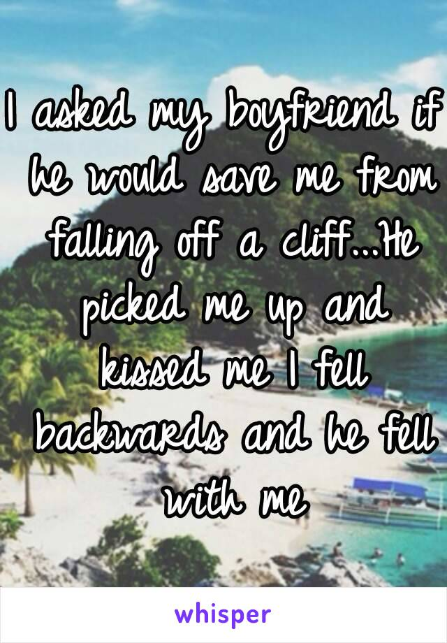 I asked my boyfriend if he would save me from falling off a cliff...He picked me up and kissed me I fell backwards and he fell with me
