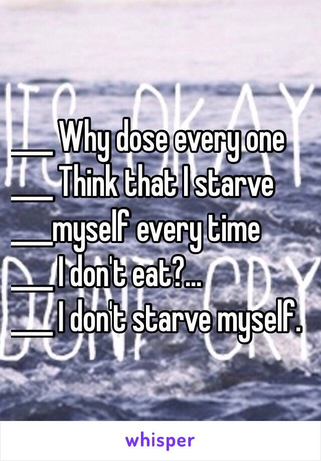 ____ Why dose every one  ____ Think that I starve  ____myself every time  ____ I don't eat?... ____ I don't starve myself.