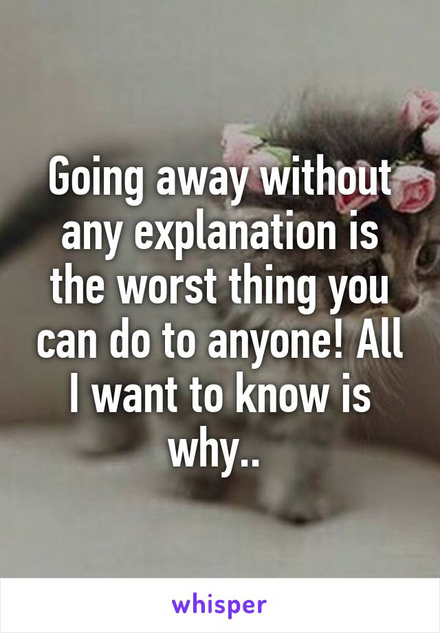 Going away without any explanation is the worst thing you can do to anyone! All I want to know is why..