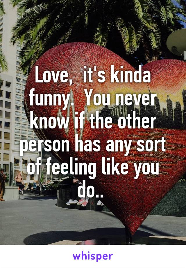 Love,  it's kinda funny.  You never know if the other person has any sort of feeling like you do..