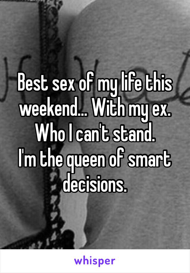 Best sex of my life this weekend... With my ex. Who I can't stand.  I'm the queen of smart decisions.