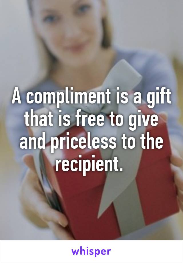 A compliment is a gift that is free to give and priceless to the recipient.