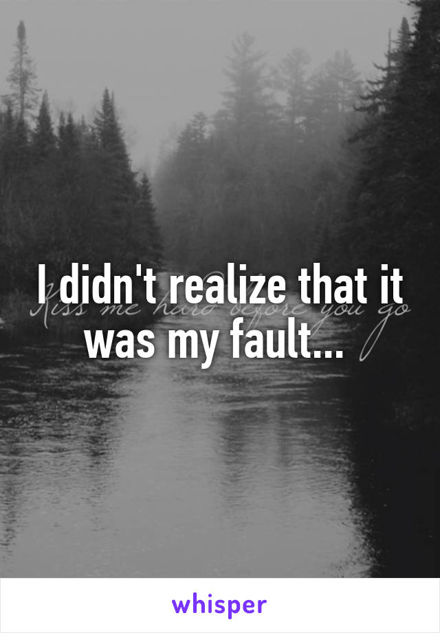 I didn't realize that it was my fault...