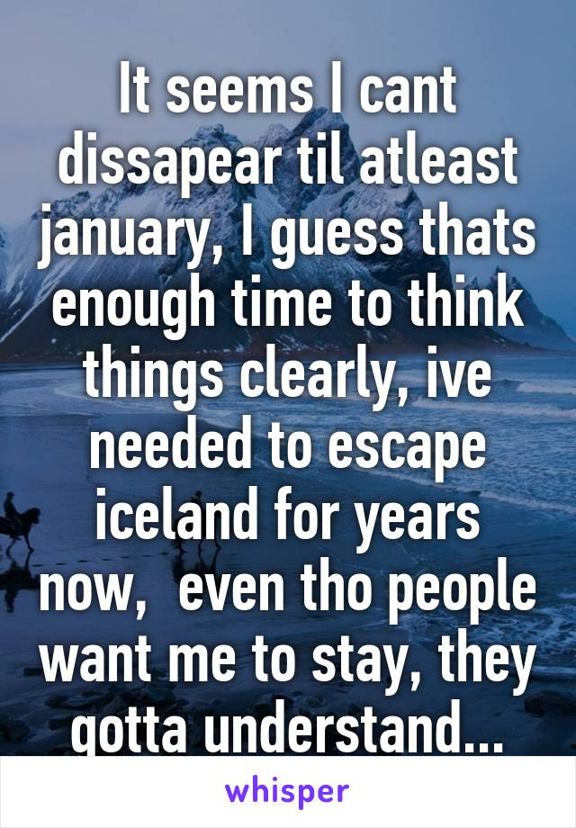 It seems I cant dissapear til atleast january, I guess thats enough time to think things clearly, ive needed to escape iceland for years now,  even tho people want me to stay, they gotta understand...